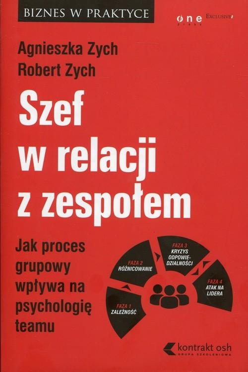 okładka Szef w relacji z zespołem Jak proces grupowy wpływa na psychologię teamuksiążka      Agnieszka Zych, Robert Zych