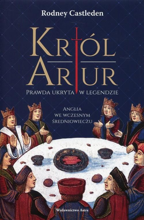 okładka Król Artur Prawda ukryta w legendzieksiążka      Rodney Castleden