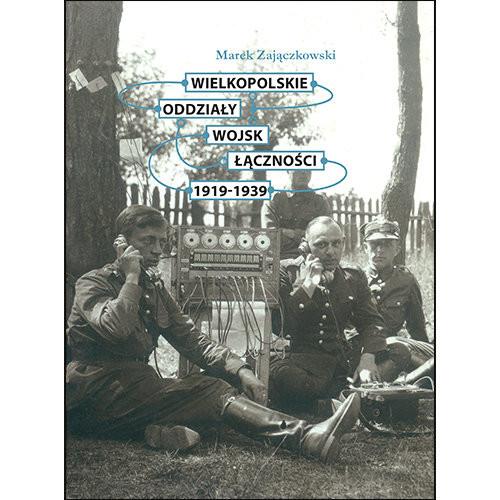 okładka Wielkopolskie oddziały wojsk łączności 1919-1939książka |  | Zajączkowski Marek