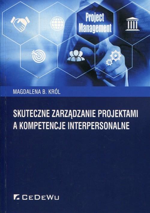 okładka Skuteczne zarządzanie projektami a kompetencje interpersonalneksiążka |  | Magdalena B. Król