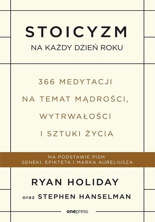 okładka Stoicyzm na każdy dzień roku 366 medytacji na temat mądrości, wytrwałości i sztuki życiaksiążka |  | Holiday Ryan, Stephen Hanselman