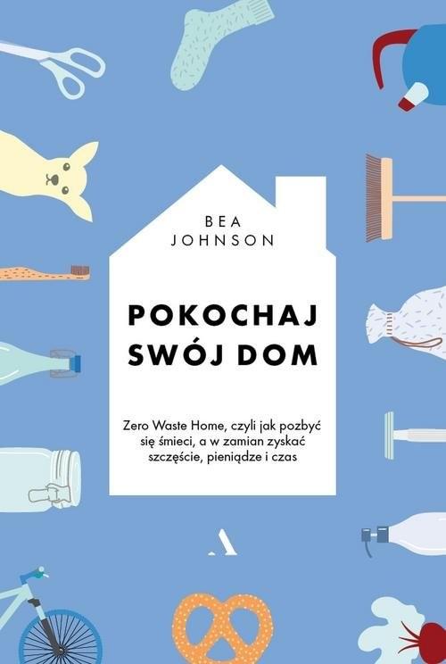 okładka Pokochaj swój dom Zero Waste Home, czyli jak pozbyć się śmieci, a w zamian zyskać szczęście, pieniądze i czasksiążka |  | Johnson Bea