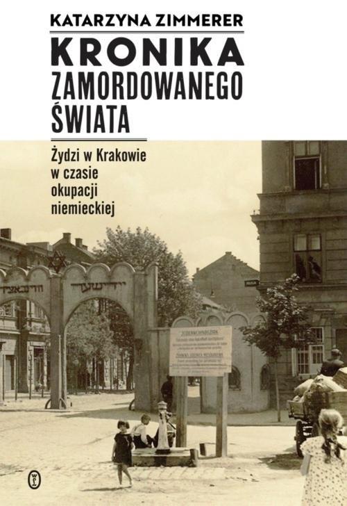 okładka Kronika zamordowanego świata Żydzi w Krakowie w czasie okupacji niemieckiejksiążka |  | Katarzyna Zimmerer