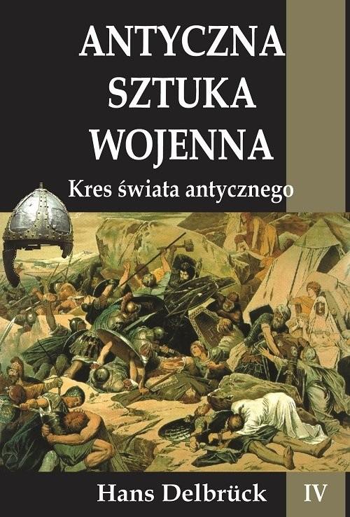 okładka Antyczna sztuka wojenna Tom 4 Kres świata Antycznegoksiążka      Delbruck Hans