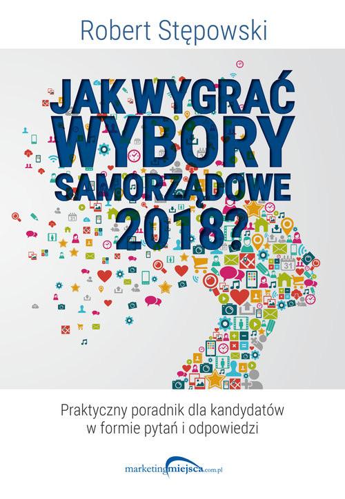 okładka Jak wygrać wybory samorządowe 2018?książka |  | Robert Stępowski