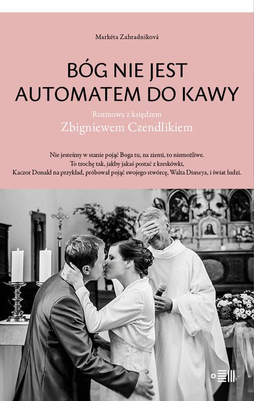 okładka Bóg nie jest automatem do kawy Rozmowa z księdzem Zbigniewem Czendlikiemksiążka |  | Zahradníková Marketa, Marketa Zahradníková,