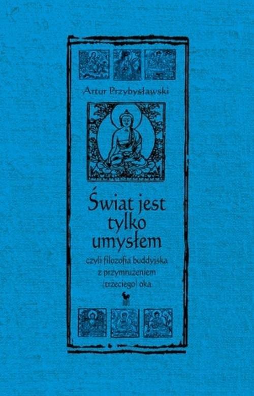 okładka Świat jest tylko umysłem czyli filozofia buddyjska z przymrużeniem trzeciego okaksiążka |  | Przybysławski Artur