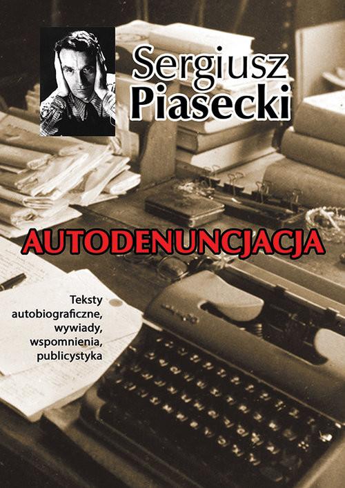 okładka Autodenuncjacja Teksty autobiograficzne, wywiady, rozmowy, autokomentarze, teksty publicystyczneksiążka |  | Sergiusz Piasecki