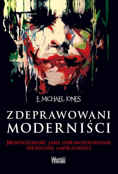 okładka Zdeprawowani moderniści Nowoczesność jako usprawiedliwienie seksualnej niemoralnościksiążka |  | E. Michael Jones