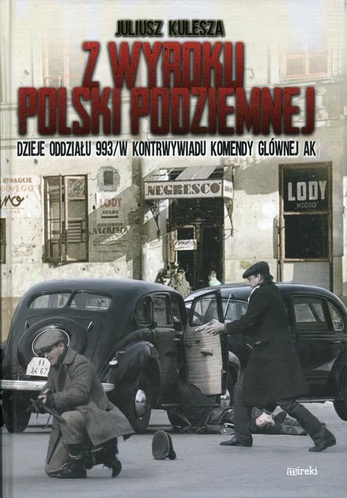 okładka Z wyroku Polski Podziemnej Dzieje oddziału 993/W kontrwywiadu Komendy Głównej AKksiążka |  | Juliusz Kulesza