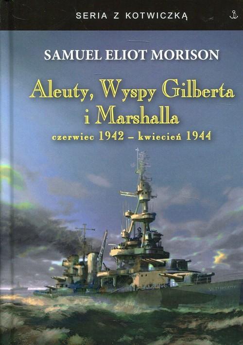 okładka Aleuty, Wyspy Gilberta i Marshalla czerwiec 1942-kwiecień 1944książka |  | Eliot Morison Samuel