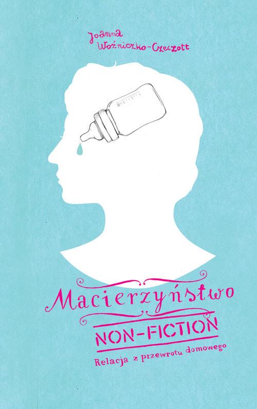 okładka Macierzyństwo non-fiction Relacja z przewrotu domowegoksiążka      Joanna Czeczott