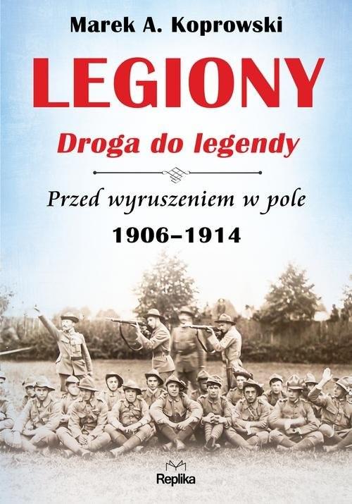 okładka Legiony Droga do legendy Przed wyruszeniem w pole 1906-1914książka |  | Marek A. Koprowski