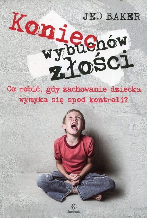 okładka Koniec wybuchów złości Co robić, gdy zachowanie dziecka wymyka się spod kontroli?książka |  | Baker Jed