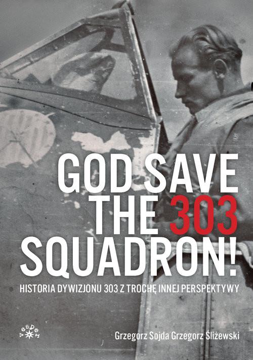 okładka God Save The 303 Squadron! Historia Dywizjonu 303 z trochę innej perspektywyksiążka |  | Grzegorz Sojda, Grzegorz Śliżewski