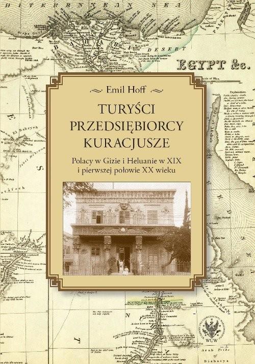 okładka Turyści, przedsiębiorcy, kuracjusze Polacy w Gizie i Heluanie w XIX i pierwszej połowie XX wiekuksiążka |  | Hoff Emil