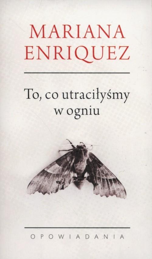 okładka To co utraciłyśmy w ogniu Opowiadaniaksiążka      Mariana Enríquez