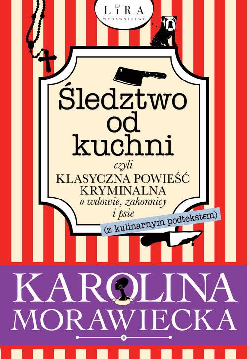 okładka Śledztwo od kuchni czyli klasyczna powieść kryminalna o wdowie, zakonnicy i psieksiążka      Morawiecka Karolina