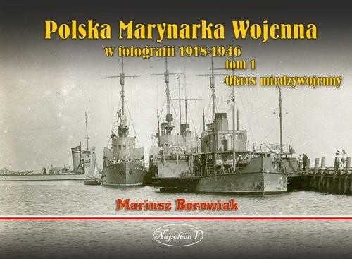 okładka Polska Marynarka Wojenna w fotografii Tom 1 Okres międzywojennyksiążka |  | Borowiak Mariusz