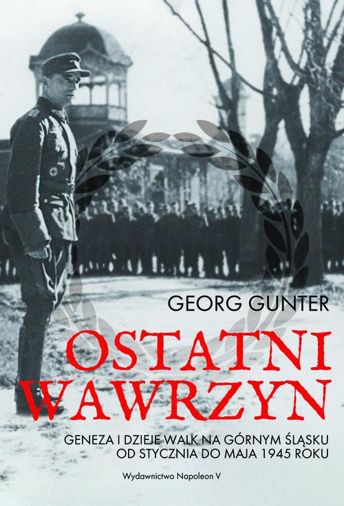 okładka Ostatni wawrzyn Geneza i dzieje walk na Górnym Śląsku od stycznia do maja 1945 rokuksiążka      Gunter Georg