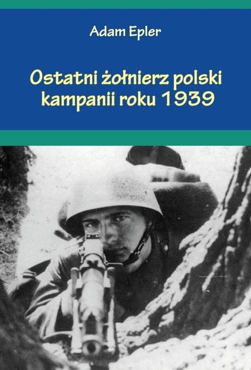 okładka Ostatni żołnierz polski kampanii roku 1939książka      Epler Adam