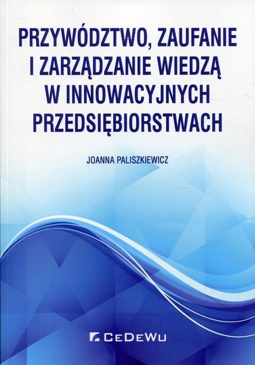 okładka Przywództwo, zaufanie i zarządzanie wiedzą w innowacyjnych przedsiębiorstwachksiążka |  | Joanna Paliszkiewicz