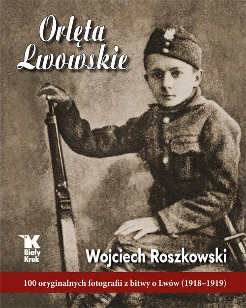 okładka Orlęta Lwowskie 100 oryginalnych fotografii z bitwy o Lwów (1918-1919)książka      Wojciech  Roszkowski