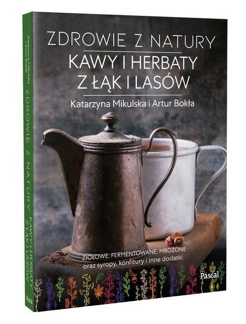 okładka Zdrowie z natury Kawy i herbaty z łąk i lasówksiążka      Katarzyna Mikulska, Artur Bokła