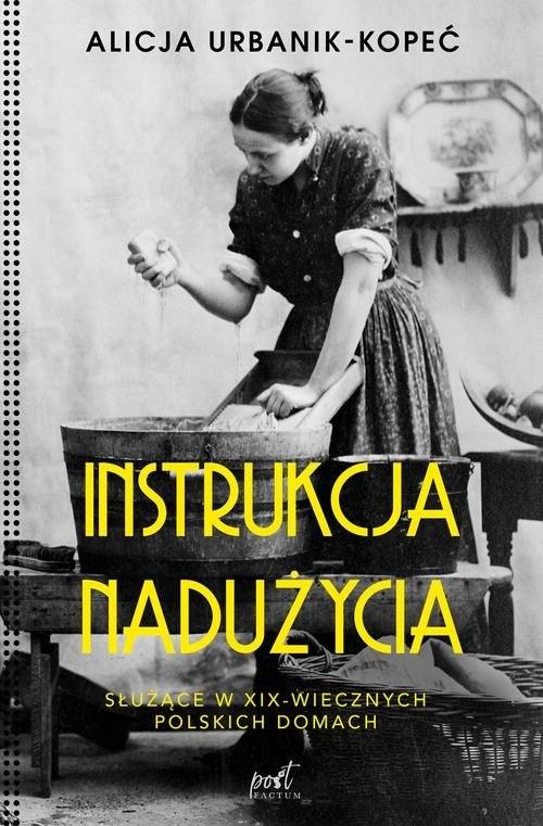 okładka Instrukcja nadużycia Służące w XIX-wiecznych polskich domachksiążka      Alicja Urbanik-Kopeć