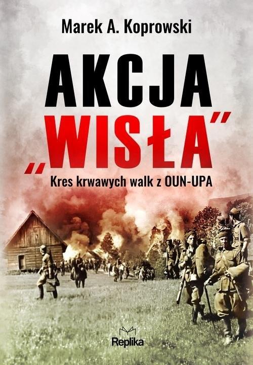 """okładka Akcja """"Wisła"""" Kres krwawych walk z OUN-UPAksiążka      Marek A. Koprowski"""