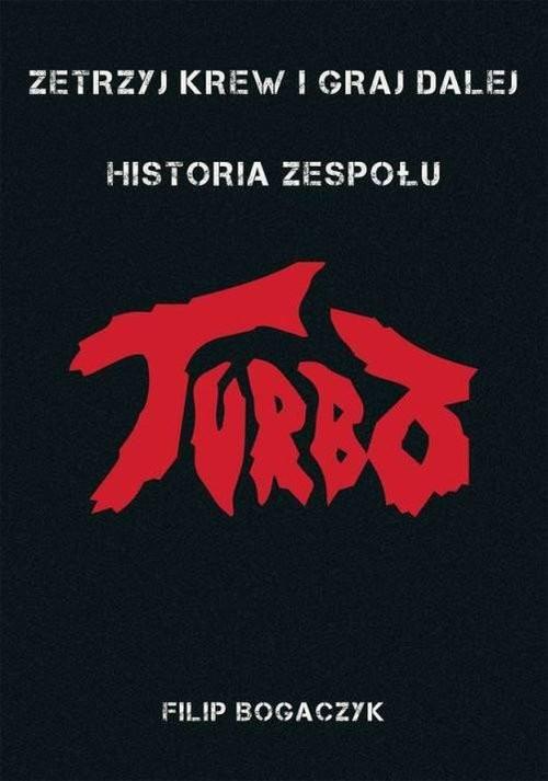 okładka Zetrzyj krew i graj dalej Historia zespołu Turboksiążka |  | Bogaczyk Filip
