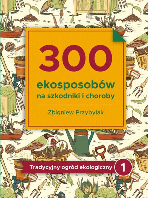 okładka 300 ekosposobów na szkodniki i choroby Tradycyjny Ogród Ekologiczny 1książka |  | Zbigniew Przybylak