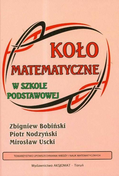 okładka Koło matematyczne w szkole podstawowejksiążka      Zbigniew Bobiński, Piotr Nodzyński, Mirosław Uscki