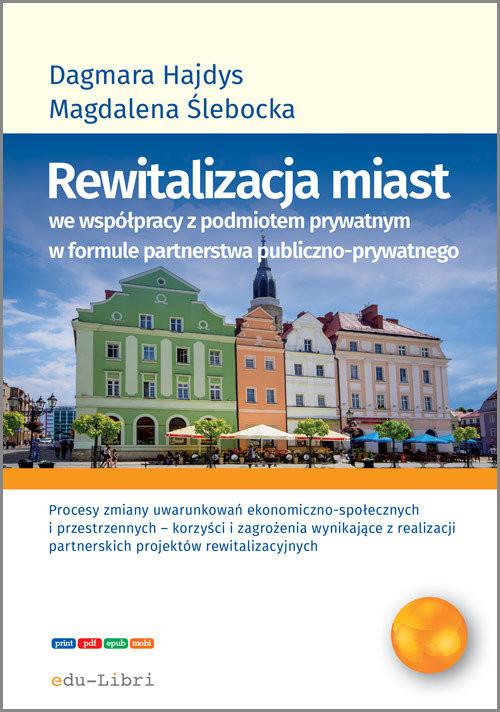okładka Rewitalizacja miast we współpracy z podmiotem prywatnym w formule  partnerstwa publiczno-prywatnegoksiążka      Dagmara Hajdys, Magdalena Ślebacka