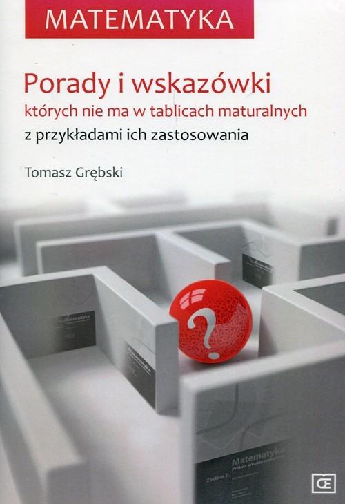 okładka Matematyka Porady i wskazówki których nie ma w tablicach maturalnych z przykładami ich zastosowaniaksiążka      Grębski Tomasz