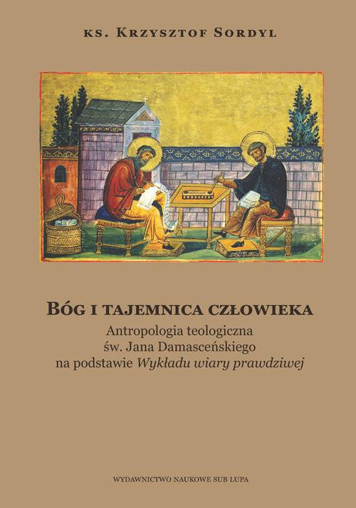 okładka Bóg i tajemnica czlowieka Antropologia teologiczna św. Jana Damasceńskiego na podstawieksiążka |  | Sordyl Krzysztof