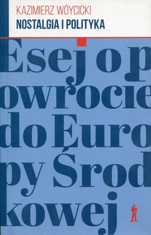 okładka Nostalgia i polityka Esej o powrocie do Europy Środkowejksiążka |  | Kazimierz Wóycicki