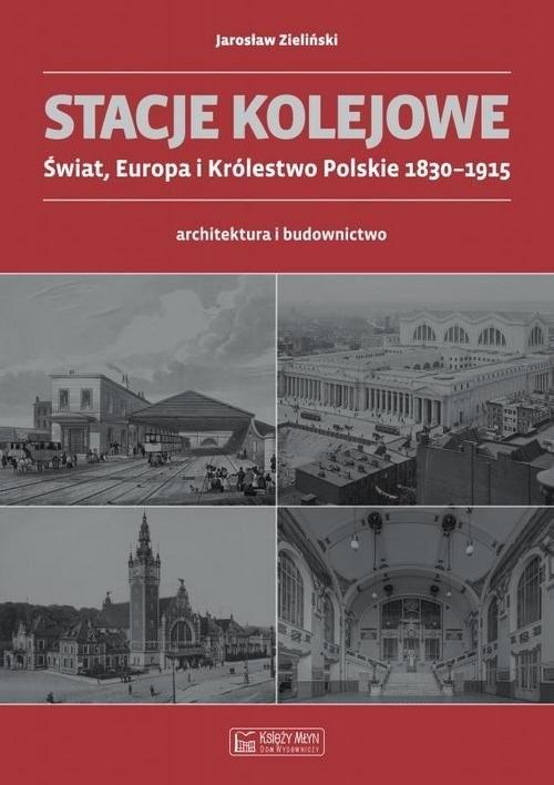 okładka Stacje kolejowe Świat, Europa i Królestwo Polskie 1830-1915 architektura i budownictwoksiążka      Zieliński Jarosław