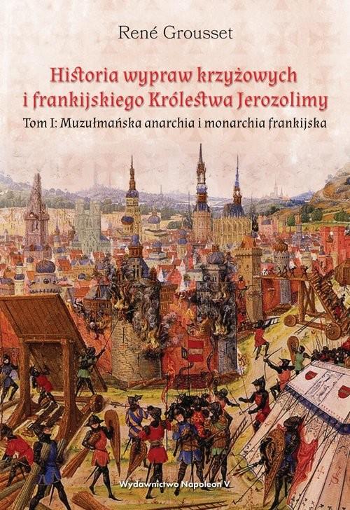 okładka Historia wypraw krzyżowych i frankijskiego Królestwa Jerozolimy Tom I. Muzułmańska anarchia i monarchia frankijskaksiążka |  | René Grousset