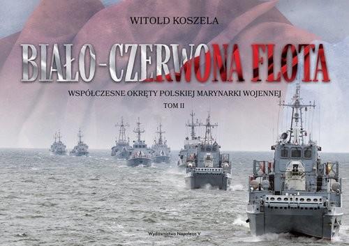 okładka Biało-czerwona flota Współczesne okręty Polskiej Marynarki Wojennej. Tom IIksiążka      Witold Koszela
