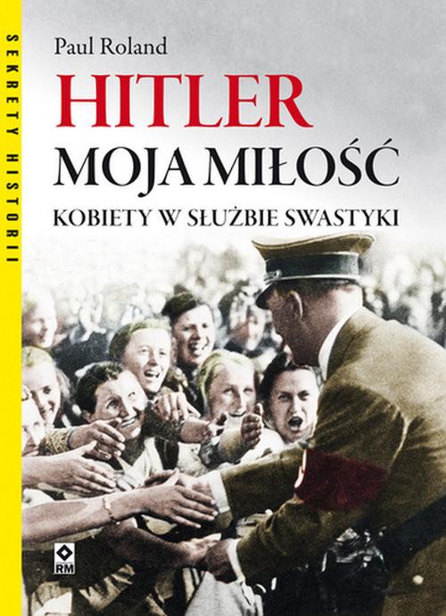 okładka Hitler moja miłość. Kobiety w służbie swastyki.książka |  | Roland Paul