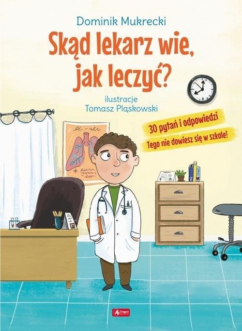 okładka Skąd lekarz wie, jak leczyć? 30 pytań i odpowiedzi Tego nie dowiesz się w szkole!książka |  | Mukrecki Dominik