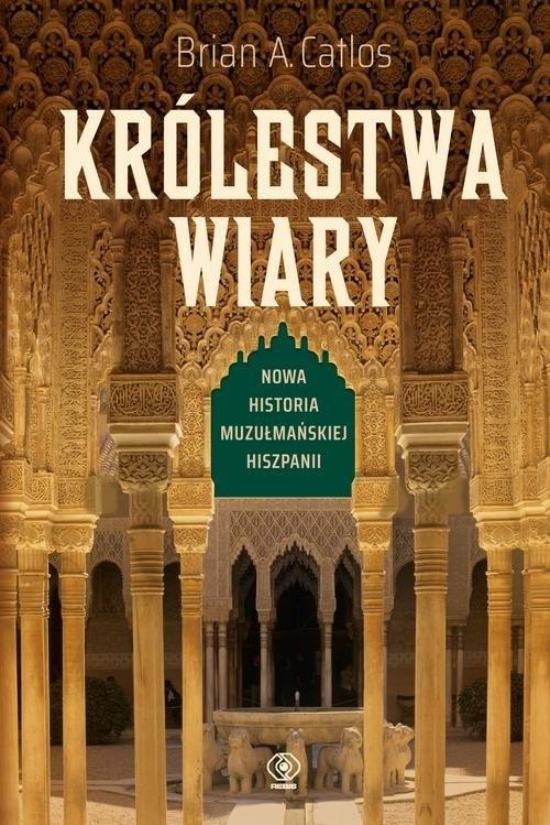okładka Królestwa wiary Nowa historia muzułmańskiej Hiszpaniiksiążka      Brian A. Catlos