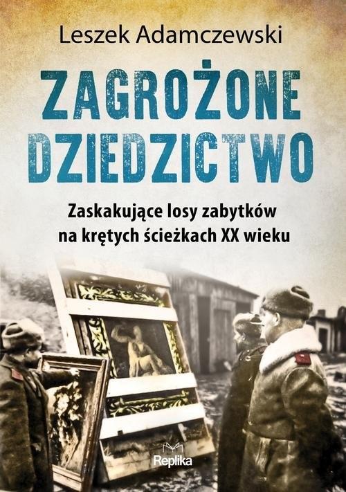 okładka Zagrożone dziedzictwo Zaskakujące losy zabytków na krętych ścieżkach XX wiekuksiążka      Adamczewski Leszek