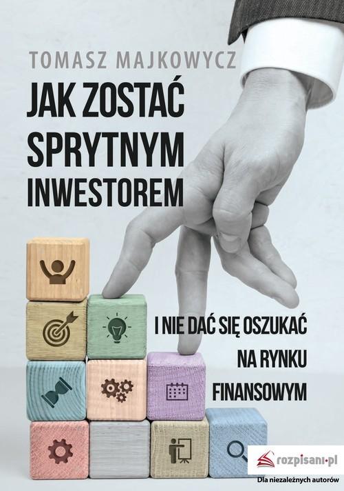 okładka Jak zostać sprytnym inwestorem i nie dać się oszukać na rynku finansowymksiążka |  | Majkowycz Tomasz