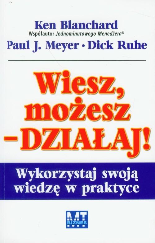 okładka Wiesz, możesz działaj Wykorzystaj swoją wiedzę w praktyceksiążka      Ken Blanchard, Paul J. Meyer, Dick Ruhe