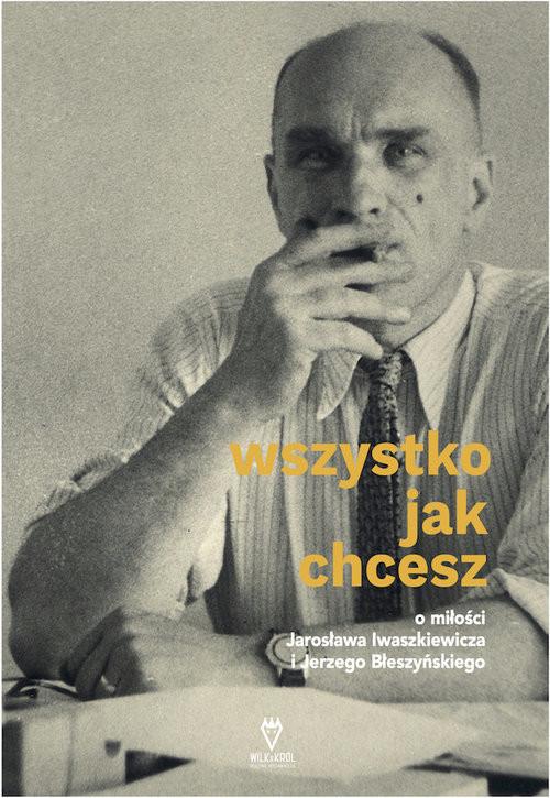 okładka Wszystko jak chcesz O miłości Jarosława Iwaszkiewicza i Jerzego Błeszyńskiegoksiążka      Anna Król