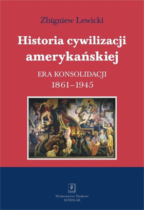 okładka Historia cywilizacji amerykańskiej Tom 3 Era konsolidacji 1861-1945książka      Zbigniew Lewicki