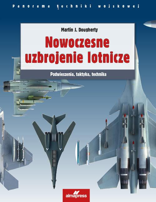 okładka Nowoczesne uzbrojenie lotnicze Podwieszenia, taktyka, technikaksiążka      Martin J.  Dougherty