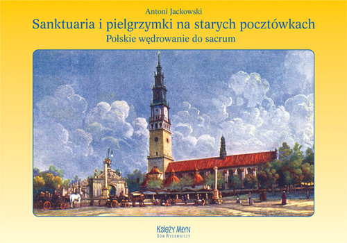 okładka Sanktuaria i pielgrzymki na starych pocztówkach Polskie wędrowanie do sacrumksiążka      Jackowski Antoni